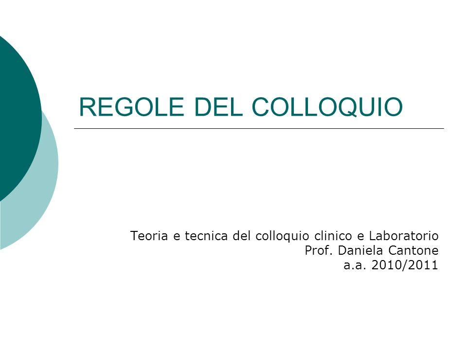 REGOLE DEL COLLOQUIO Teoria e tecnica del colloquio clinico e Laboratorio Prof. Daniela Cantone a.a. 2010/2011