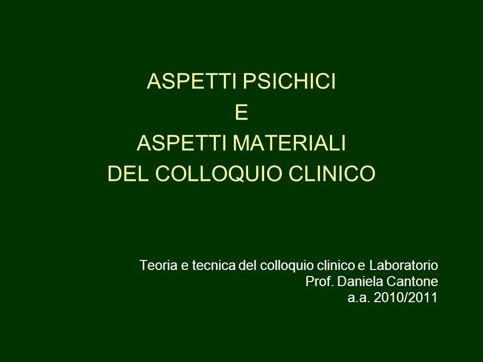 ASPETTI PSICHICI E ASPETTI MATERIALI DEL COLLOQUIO CLINICO Teoria e tecnica del colloquio clinico e Laboratorio Prof.