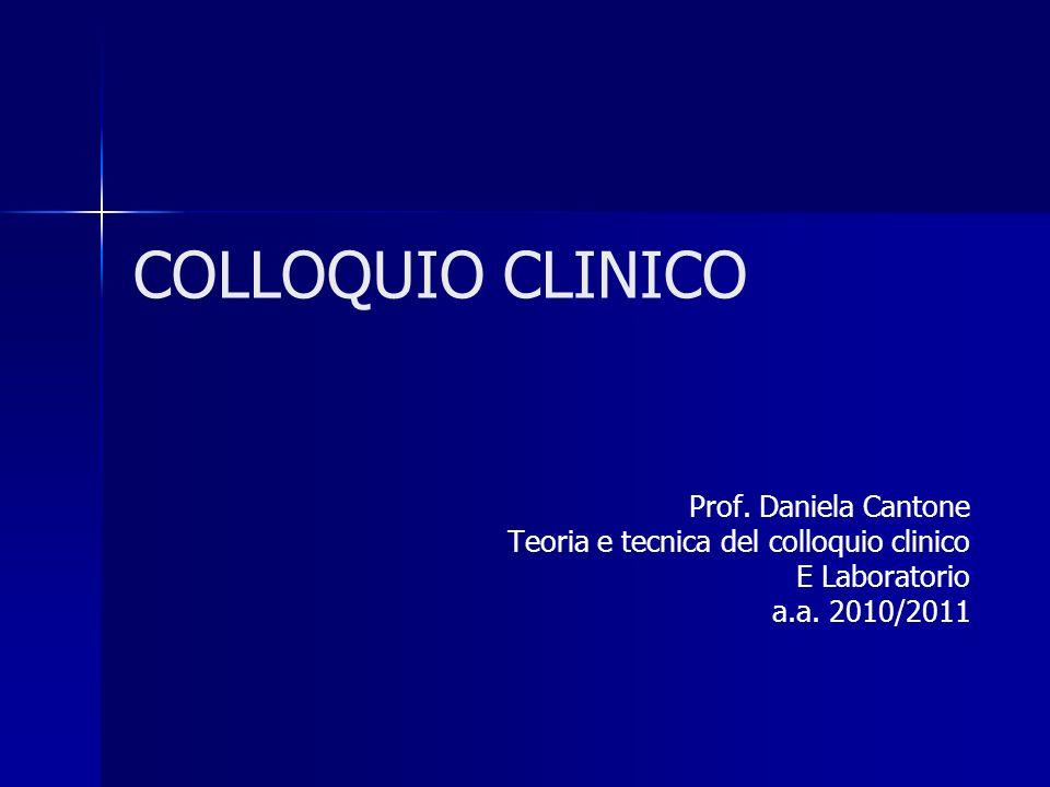 COLLOQUIO CLINICO Prof. Daniela Cantone Teoria e tecnica del colloquio clinico E Laboratorio a.a. 2010/2011
