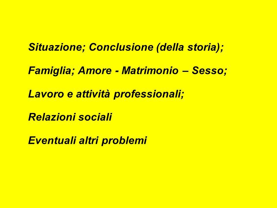Situazione; Conclusione (della storia); Famiglia; Amore - Matrimonio – Sesso; Lavoro e attività professionali; Relazioni sociali Eventuali altri problemi