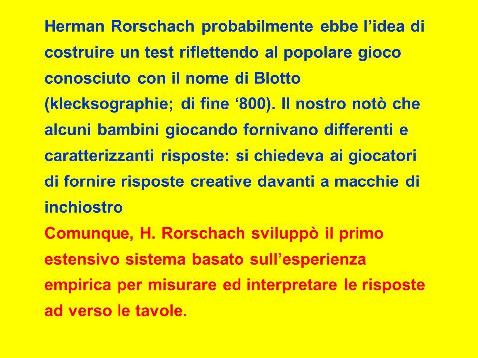 Herman Rorschach probabilmente ebbe lidea di costruire un test riflettendo al popolare gioco conosciuto con il nome di Blotto (klecksographie; di fine 800).