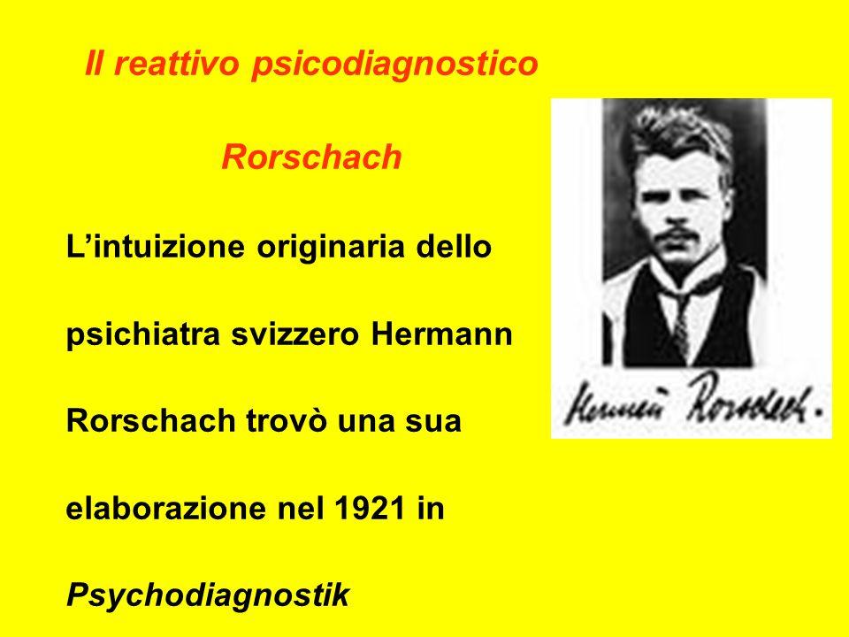 Il reattivo psicodiagnostico Rorschach Lintuizione originaria dello psichiatra svizzero Hermann Rorschach trovò una sua elaborazione nel 1921 in Psychodiagnostik