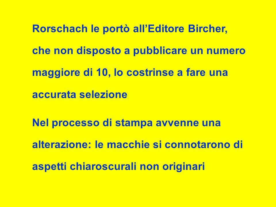 Rorschach le portò allEditore Bircher, che non disposto a pubblicare un numero maggiore di 10, lo costrinse a fare una accurata selezione Nel processo di stampa avvenne una alterazione: le macchie si connotarono di aspetti chiaroscurali non originari
