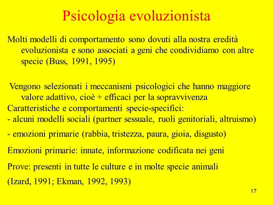 17 Molti modelli di comportamento sono dovuti alla nostra eredità evoluzionista e sono associati a geni che condividiamo con altre specie (Buss, 1991, 1995) Vengono selezionati i meccanismi psicologici che hanno maggiore valore adattivo, cioè + efficaci per la sopravvivenza Caratteristiche e comportamenti specie-specifici: - alcuni modelli sociali (partner sessuale, ruoli genitoriali, altruismo) - emozioni primarie (rabbia, tristezza, paura, gioia, disgusto) Emozioni primarie: innate, informazione codificata nei geni Prove: presenti in tutte le culture e in molte specie animali (Izard, 1991; Ekman, 1992, 1993) Psicologia evoluzionista