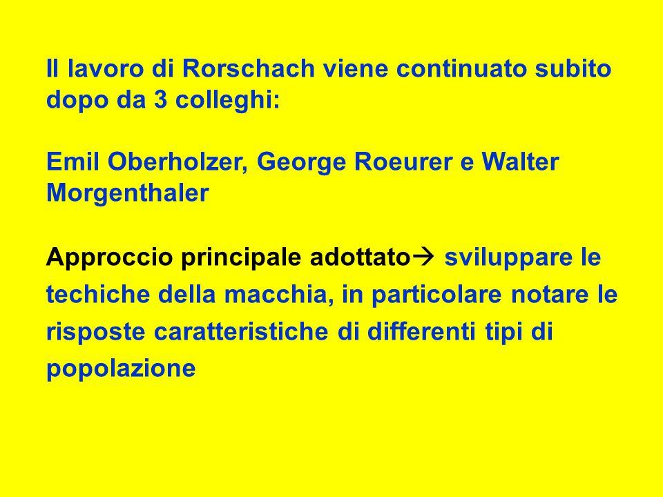 Il lavoro di Rorschach viene continuato subito dopo da 3 colleghi: Emil Oberholzer, George Roeurer e Walter Morgenthaler Approccio principale adottato sviluppare le techiche della macchia, in particolare notare le risposte caratteristiche di differenti tipi di popolazione