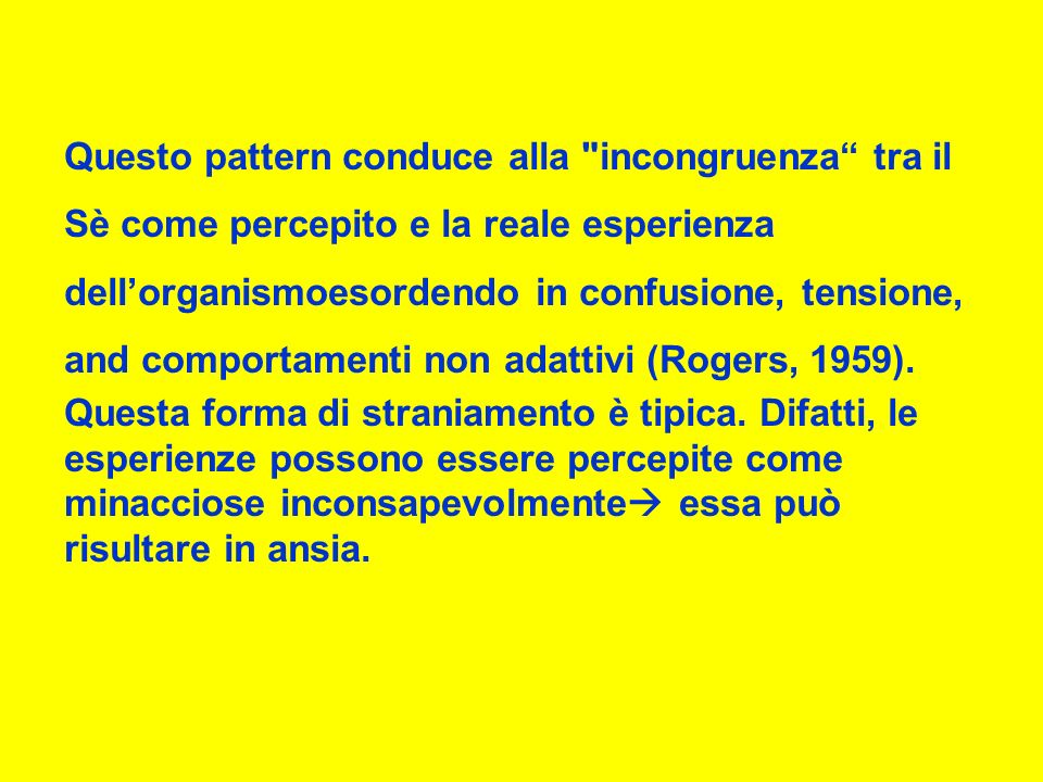 Questo pattern conduce alla incongruenza tra il Sè come percepito e la reale esperienza dellorganismoesordendo in confusione, tensione, and comportamenti non adattivi (Rogers, 1959).