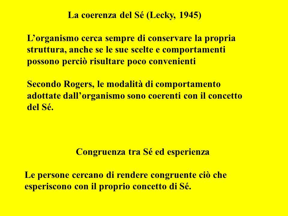 La coerenza del Sé (Lecky, 1945) Lorganismo cerca sempre di conservare la propria struttura, anche se le sue scelte e comportamenti possono perciò risultare poco convenienti Secondo Rogers, le modalità di comportamento adottate dallorganismo sono coerenti con il concetto del Sé.