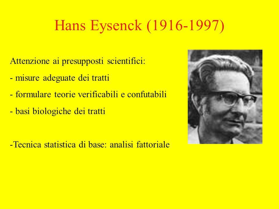 Hans Eysenck (1916-1997) Attenzione ai presupposti scientifici: - misure adeguate dei tratti - formulare teorie verificabili e confutabili - basi biologiche dei tratti -Tecnica statistica di base: analisi fattoriale