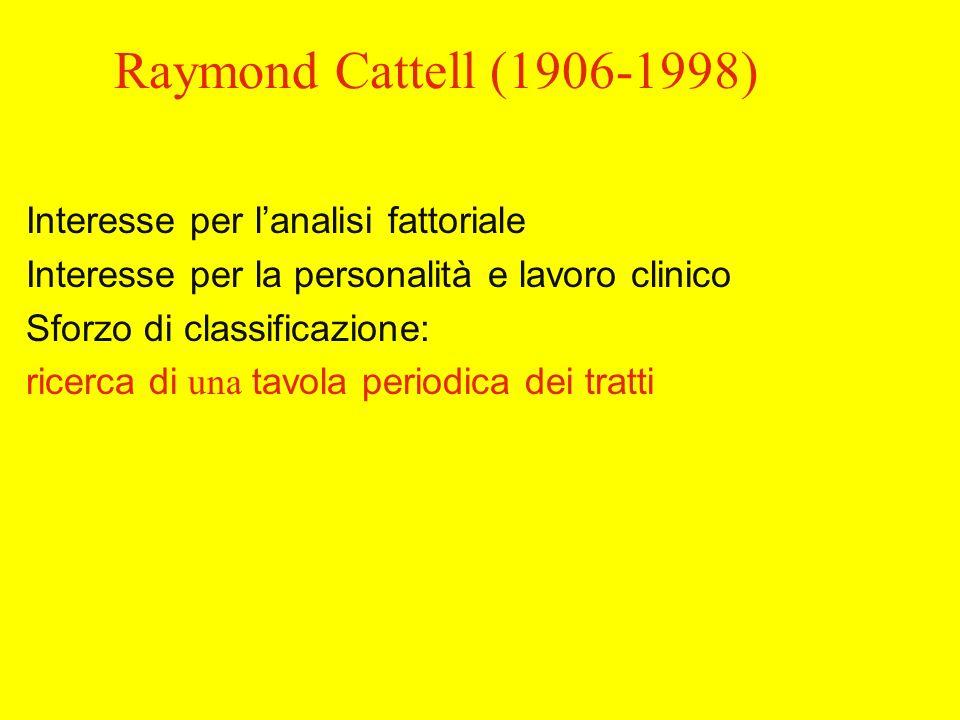 Raymond Cattell (1906-1998) Interesse per lanalisi fattoriale Interesse per la personalità e lavoro clinico Sforzo di classificazione: ricerca di una tavola periodica dei tratti