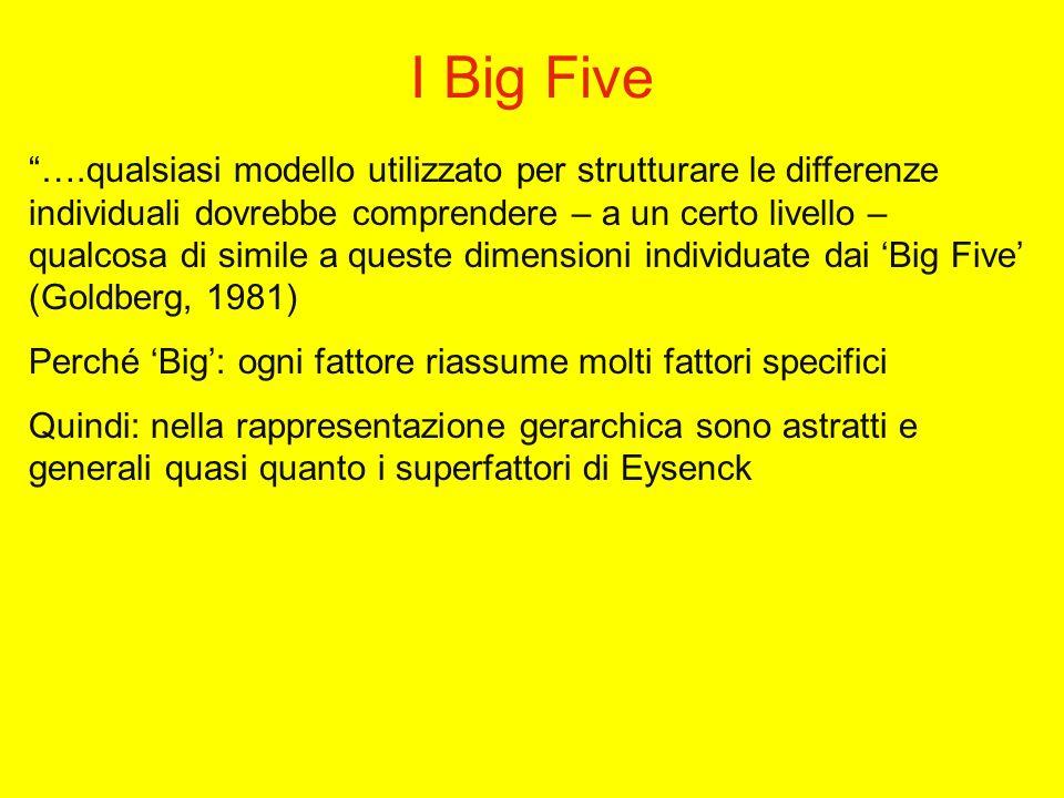 I Big Five ….qualsiasi modello utilizzato per strutturare le differenze individuali dovrebbe comprendere – a un certo livello – qualcosa di simile a queste dimensioni individuate dai Big Five (Goldberg, 1981) Perché Big: ogni fattore riassume molti fattori specifici Quindi: nella rappresentazione gerarchica sono astratti e generali quasi quanto i superfattori di Eysenck