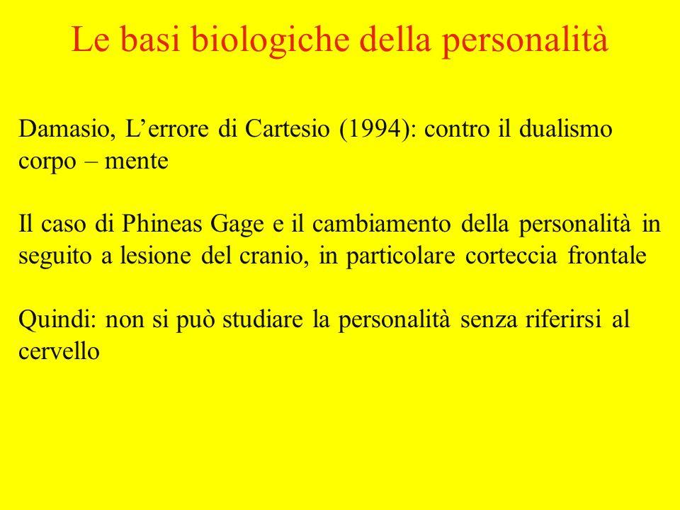 Le basi biologiche della personalità Damasio, Lerrore di Cartesio (1994): contro il dualismo corpo – mente Il caso di Phineas Gage e il cambiamento della personalità in seguito a lesione del cranio, in particolare corteccia frontale Quindi: non si può studiare la personalità senza riferirsi al cervello