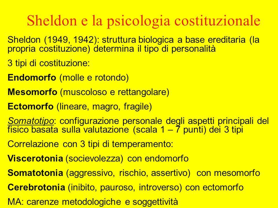 Sheldon e la psicologia costituzionale Sheldon (1949, 1942): struttura biologica a base ereditaria (la propria costituzione) determina il tipo di personalità 3 tipi di costituzione: Endomorfo (molle e rotondo) Mesomorfo (muscoloso e rettangolare) Ectomorfo (lineare, magro, fragile) Somatotipo: configurazione personale degli aspetti principali del fisico basata sulla valutazione (scala 1 – 7 punti) dei 3 tipi Correlazione con 3 tipi di temperamento: Viscerotonia (socievolezza) con endomorfo Somatotonia (aggressivo, rischio, assertivo) con mesomorfo Cerebrotonia (inibito, pauroso, introverso) con ectomorfo MA: carenze metodologiche e soggettività