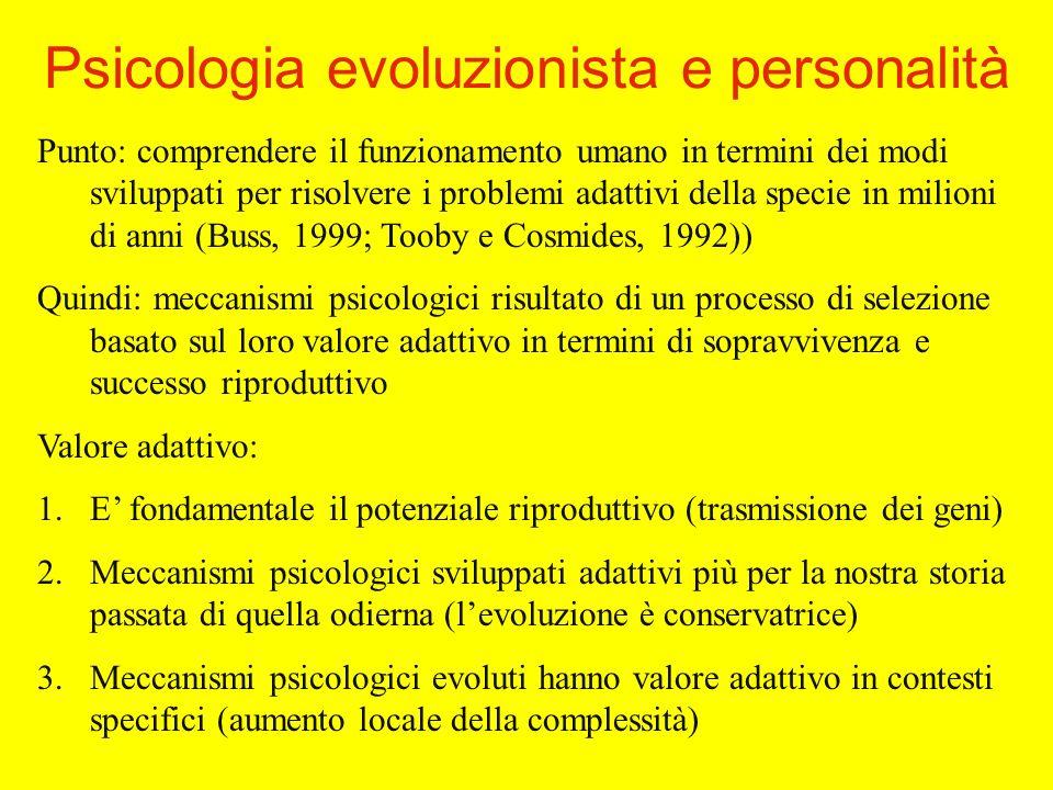 Punto: comprendere il funzionamento umano in termini dei modi sviluppati per risolvere i problemi adattivi della specie in milioni di anni (Buss, 1999; Tooby e Cosmides, 1992)) Quindi: meccanismi psicologici risultato di un processo di selezione basato sul loro valore adattivo in termini di sopravvivenza e successo riproduttivo Valore adattivo: 1.E fondamentale il potenziale riproduttivo (trasmissione dei geni) 2.Meccanismi psicologici sviluppati adattivi più per la nostra storia passata di quella odierna (levoluzione è conservatrice) 3.Meccanismi psicologici evoluti hanno valore adattivo in contesti specifici (aumento locale della complessità) Psicologia evoluzionista e personalità