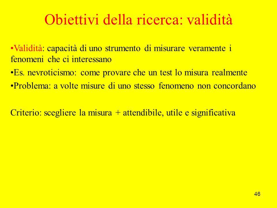 46 Obiettivi della ricerca: validità Validità: capacità di uno strumento di misurare veramente i fenomeni che ci interessano Es.