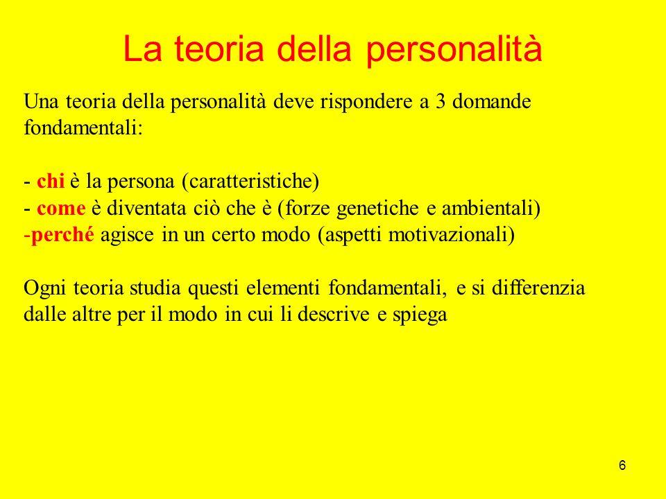 6 La teoria della personalità Una teoria della personalità deve rispondere a 3 domande fondamentali: - chi è la persona (caratteristiche) - come è diventata ciò che è (forze genetiche e ambientali) -perché agisce in un certo modo (aspetti motivazionali) Ogni teoria studia questi elementi fondamentali, e si differenzia dalle altre per il modo in cui li descrive e spiega