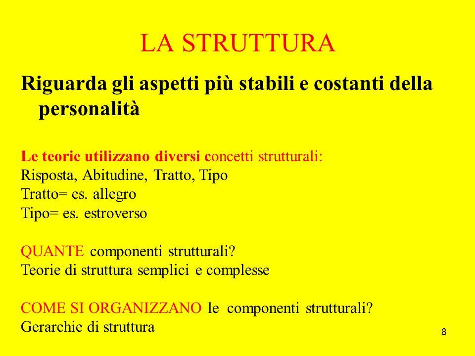 8 LA STRUTTURA Riguarda gli aspetti più stabili e costanti della personalità Le teorie utilizzano diversi concetti strutturali: Risposta, Abitudine, Tratto, Tipo Tratto= es.