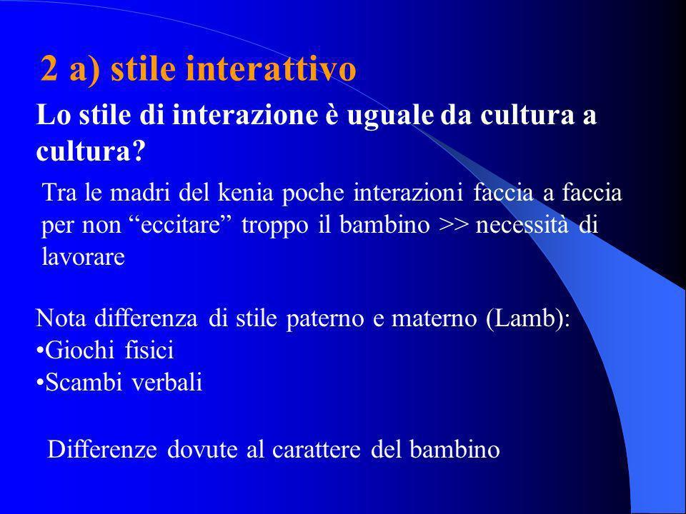2 a) stile interattivo Lo stile di interazione è uguale da cultura a cultura? Tra le madri del kenia poche interazioni faccia a faccia per non eccitar