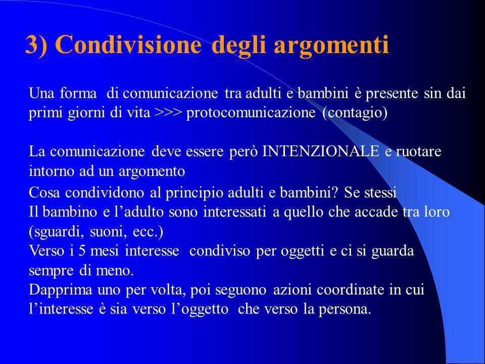 3) Condivisione degli argomenti Una forma di comunicazione tra adulti e bambini è presente sin dai primi giorni di vita >>> protocomunicazione (contag