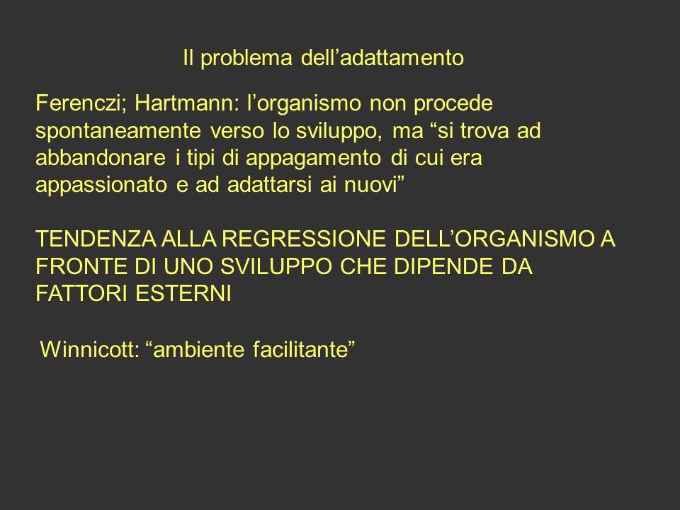 Il problema delladattamento Ferenczi; Hartmann: lorganismo non procede spontaneamente verso lo sviluppo, ma si trova ad abbandonare i tipi di appagame