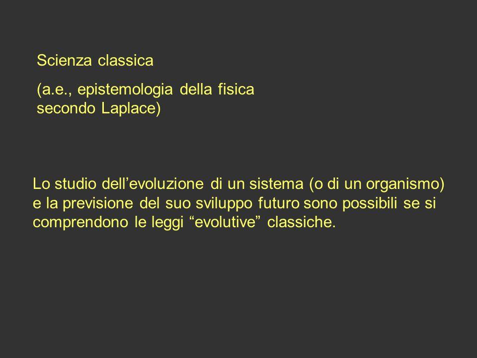 Scienza classica (a.e., epistemologia della fisica secondo Laplace) Lo studio dellevoluzione di un sistema (o di un organismo) e la previsione del suo
