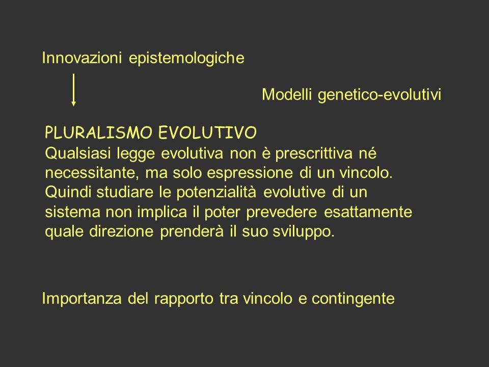 Innovazioni epistemologiche PLURALISMO EVOLUTIVO Qualsiasi legge evolutiva non è prescrittiva né necessitante, ma solo espressione di un vincolo. Quin