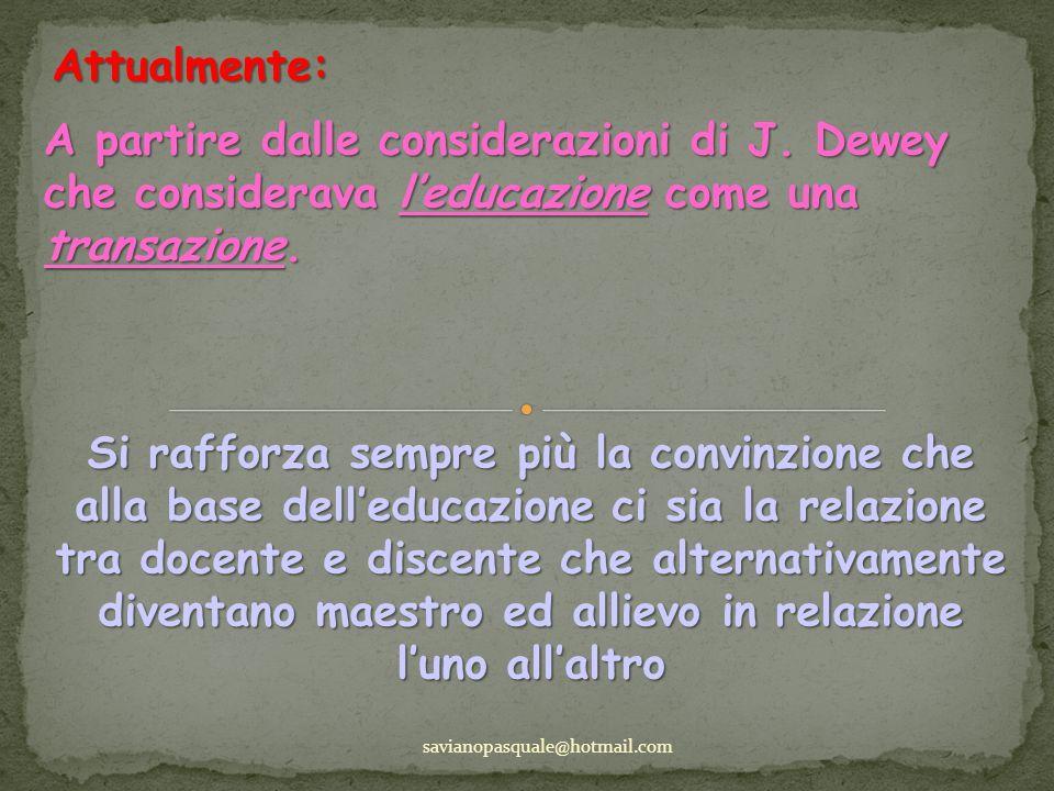 Attualmente: savianopasquale@hotmail.com A partire dalle considerazioni di J. Dewey che considerava leducazione come una transazione. Si rafforza semp