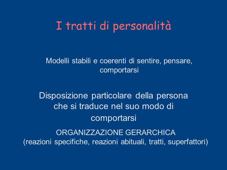 I tratti di personalità Disposizione particolare della persona che si traduce nel suo modo di comportarsi Modelli stabili e coerenti di sentire, pensa