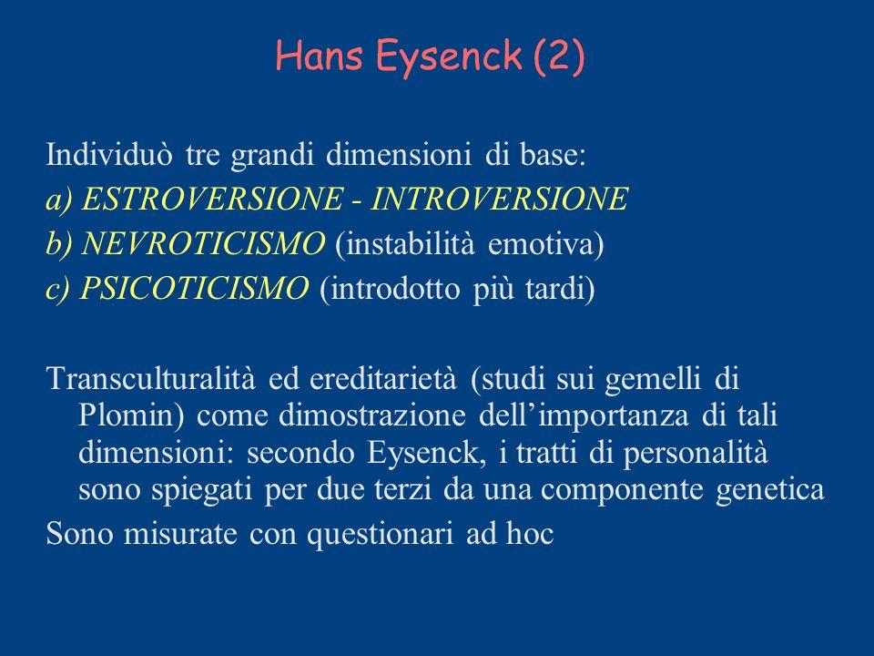Hans Eysenck (2) Individuò tre grandi dimensioni di base: a) ESTROVERSIONE - INTROVERSIONE b) NEVROTICISMO (instabilità emotiva) c) PSICOTICISMO (intr