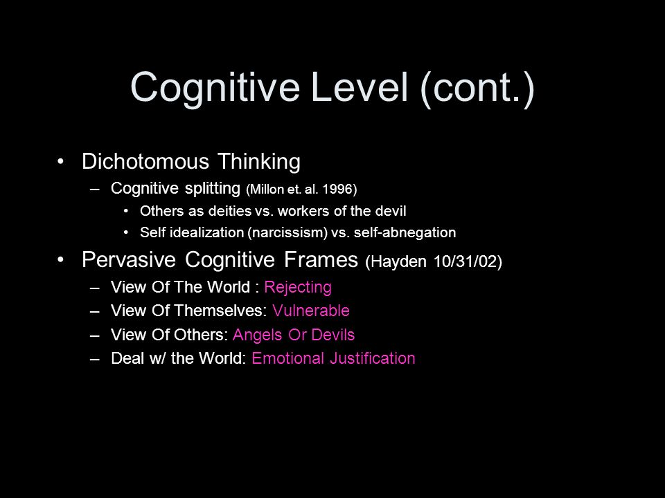 Cognitive Level (cont.) Dichotomous Thinking –Cognitive splitting (Millon et. al. 1996) Others as deities vs. workers of the devil Self idealization (