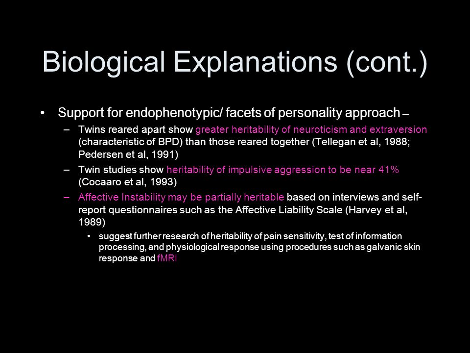 Biological Explanations (cont.) Support for endophenotypic/ facets of personality approach – –Twins reared apart show greater heritability of neurotic