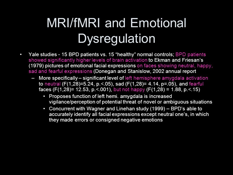 MRI/fMRI and Emotional Dysregulation Yale studies - 15 BPD patients vs. 15 healthy normal controls; BPD patients showed significantly higher levels of