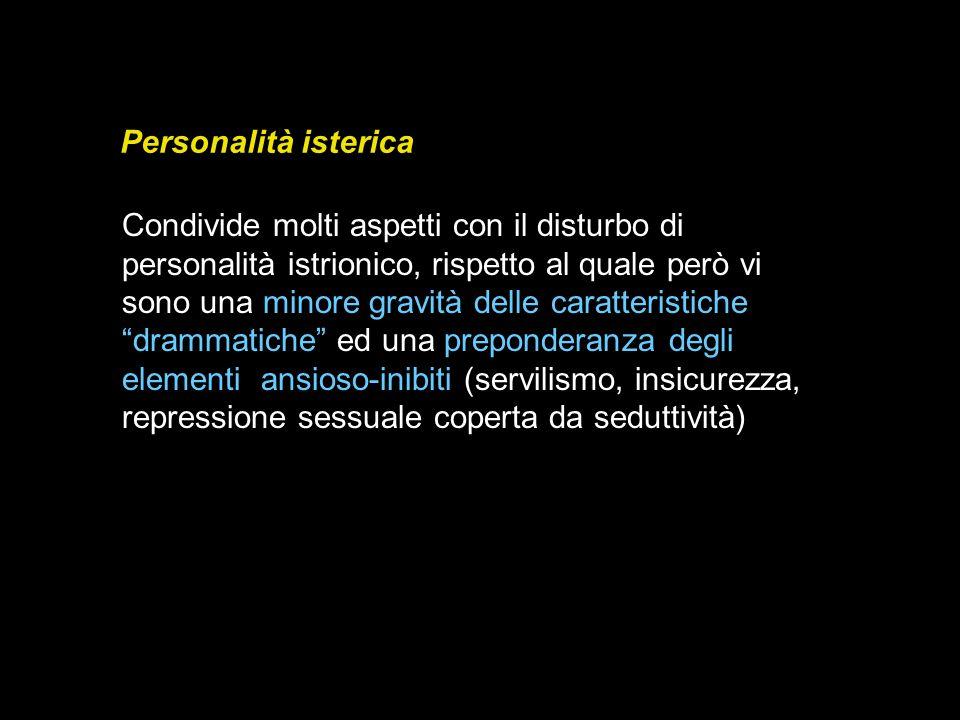 Personalità isterica Condivide molti aspetti con il disturbo di personalità istrionico, rispetto al quale però vi sono una minore gravità delle caratt