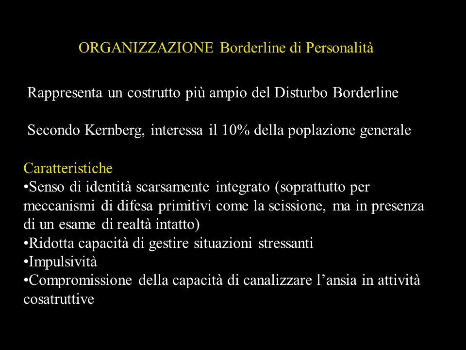 ORGANIZZAZIONE Borderline di Personalità Rappresenta un costrutto più ampio del Disturbo Borderline Secondo Kernberg, interessa il 10% della poplazion