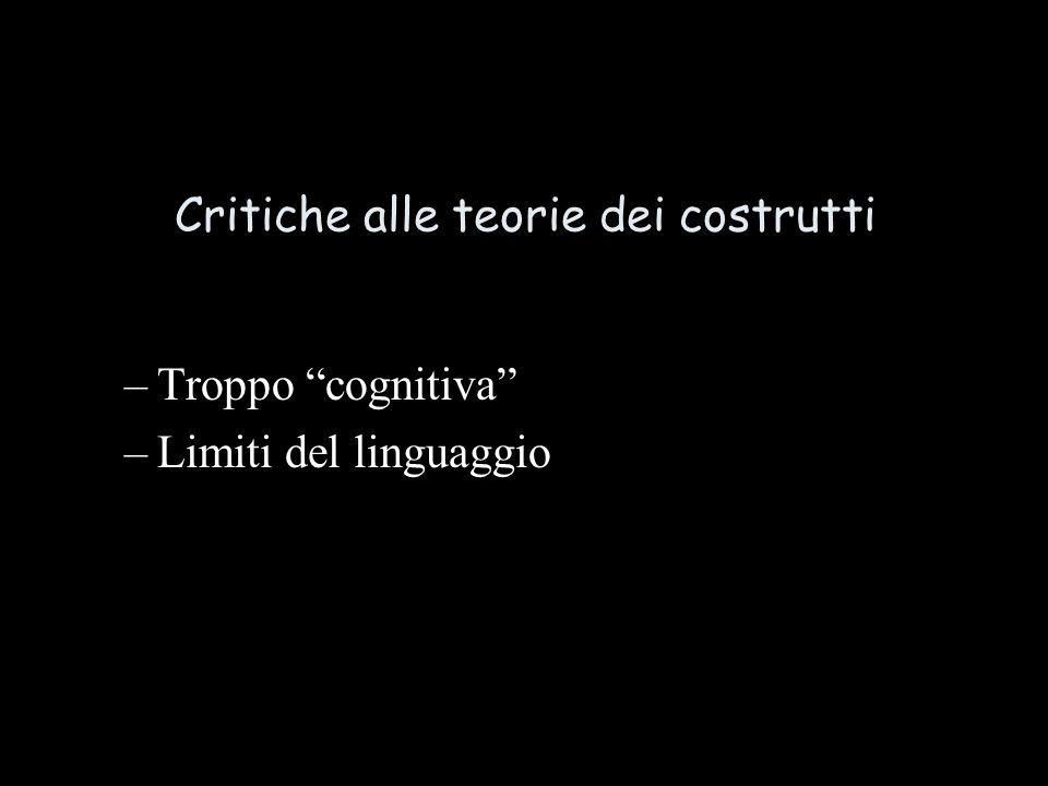 Critiche alle teorie dei costrutti –Troppo cognitiva –Limiti del linguaggio