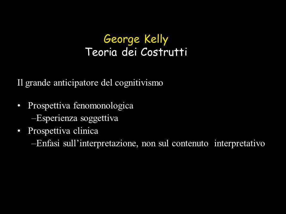 George Kelly Teoria dei Costrutti Il grande anticipatore del cognitivismo Prospettiva fenomonologica –Esperienza soggettiva Prospettiva clinica –Enfasi sullinterpretazione, non sul contenuto interpretativo