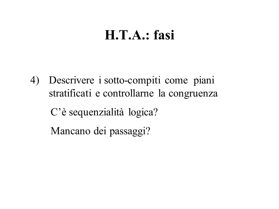 H.T.A.: fasi 4)Descrivere i sotto-compiti come piani stratificati e controllarne la congruenza Cè sequenzialità logica? Mancano dei passaggi?