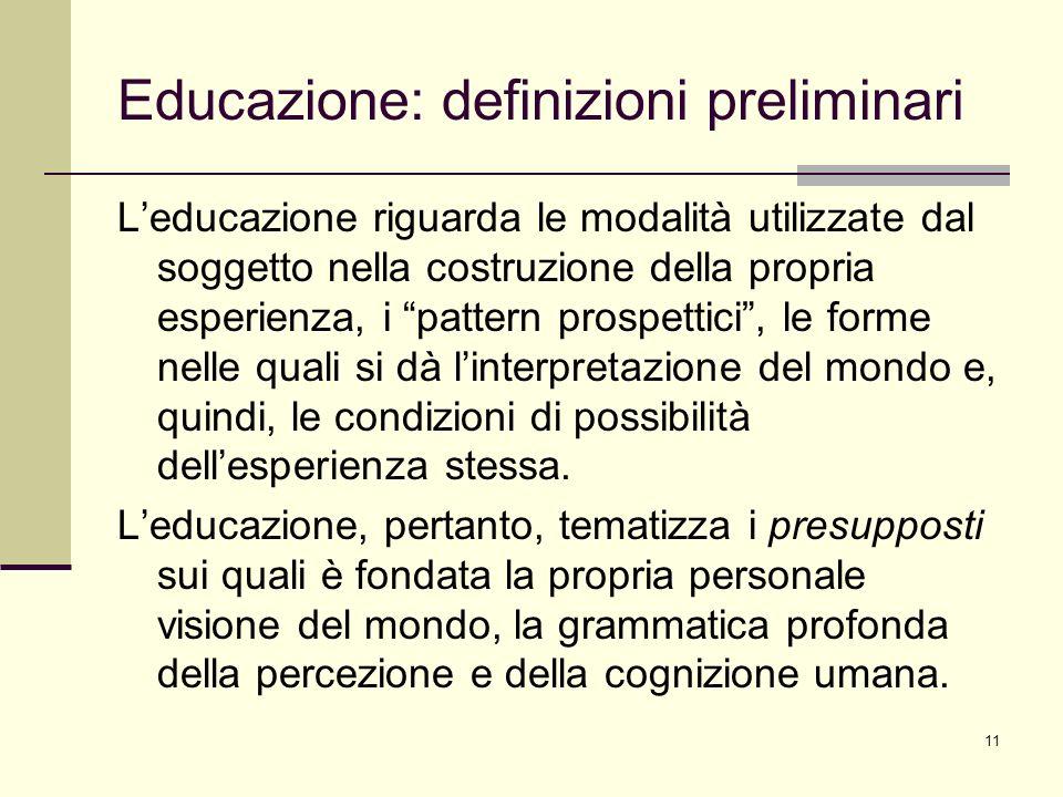 11 Educazione: definizioni preliminari Leducazione riguarda le modalità utilizzate dal soggetto nella costruzione della propria esperienza, i pattern