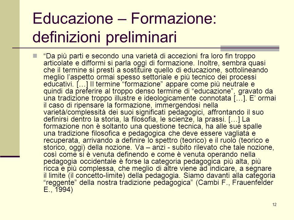 12 Educazione – Formazione: definizioni preliminari Da più parti e secondo una varietà di accezioni fra loro fin troppo articolate e difformi si parla