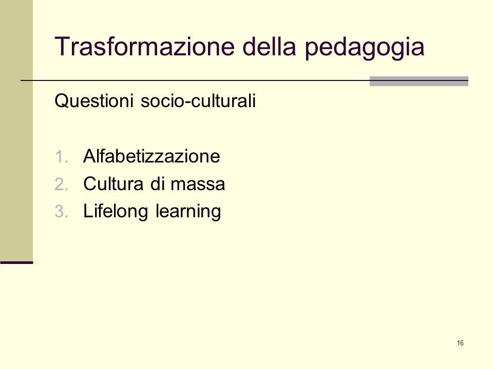 16 Trasformazione della pedagogia Questioni socio-culturali 1. Alfabetizzazione 2. Cultura di massa 3. Lifelong learning