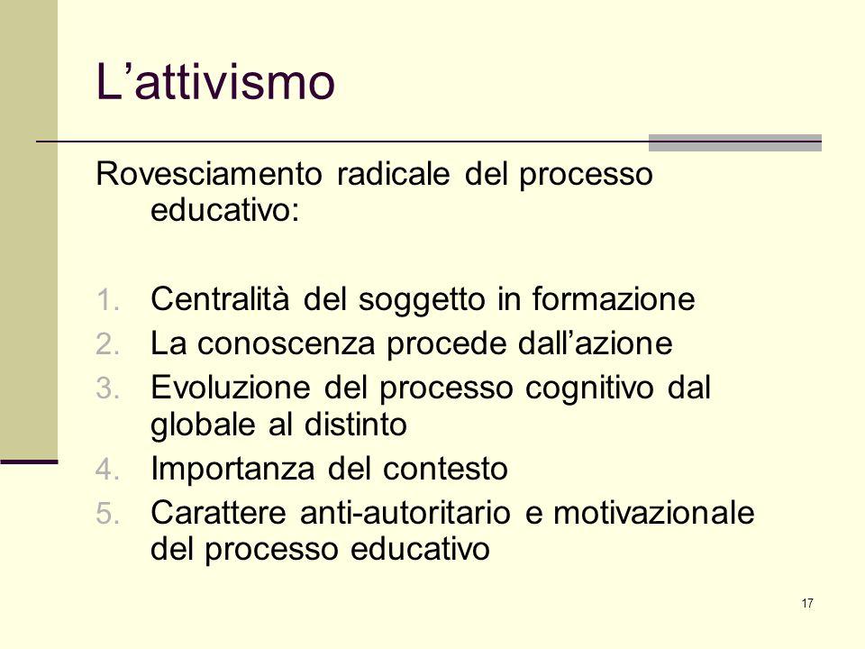 17 Lattivismo Rovesciamento radicale del processo educativo: 1. Centralità del soggetto in formazione 2. La conoscenza procede dallazione 3. Evoluzion