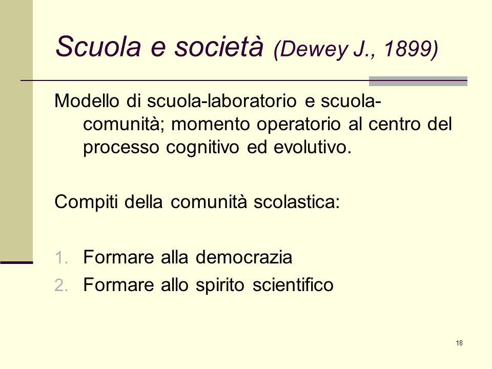 18 Scuola e società (Dewey J., 1899) Modello di scuola-laboratorio e scuola- comunità; momento operatorio al centro del processo cognitivo ed evolutiv