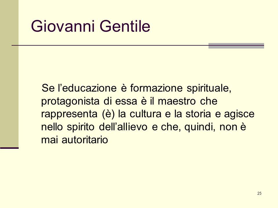 25 Giovanni Gentile Se leducazione è formazione spirituale, protagonista di essa è il maestro che rappresenta (è) la cultura e la storia e agisce nell