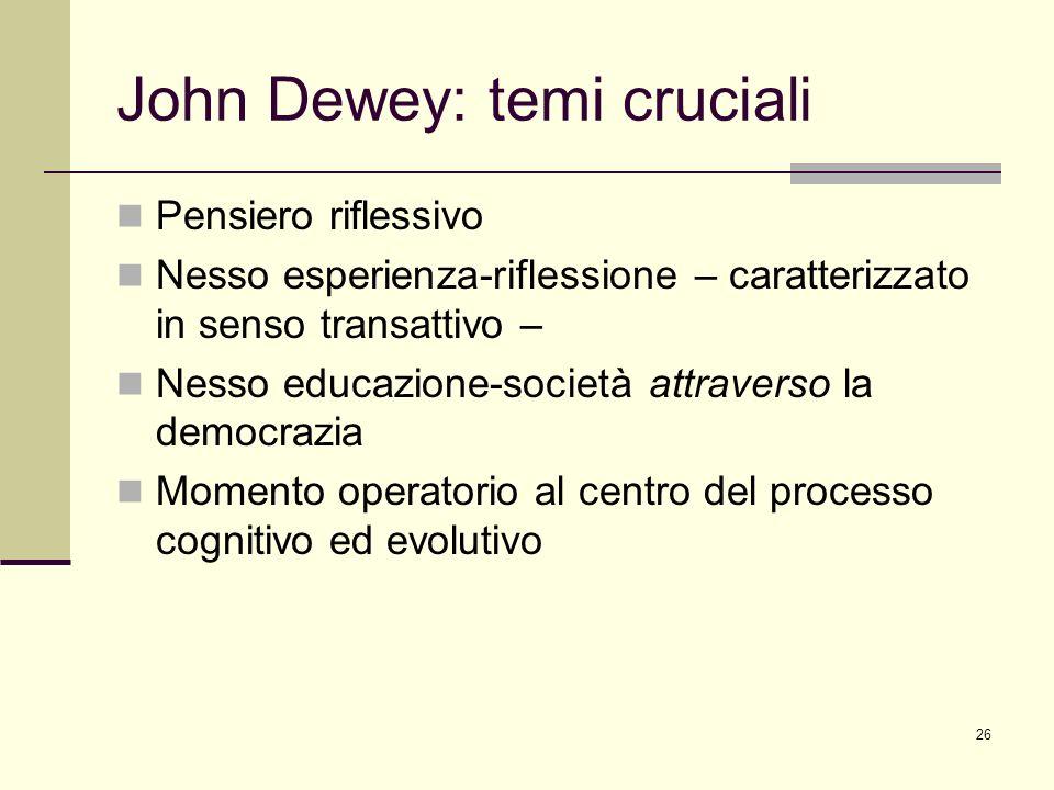26 John Dewey: temi cruciali Pensiero riflessivo Nesso esperienza-riflessione – caratterizzato in senso transattivo – Nesso educazione-società attrave