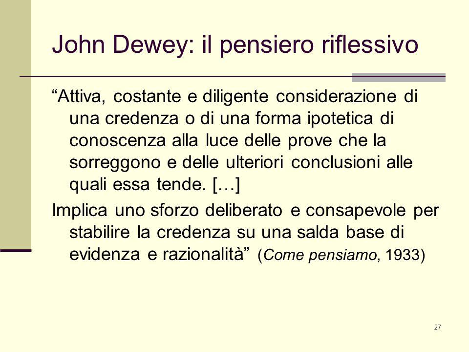 27 John Dewey: il pensiero riflessivo Attiva, costante e diligente considerazione di una credenza o di una forma ipotetica di conoscenza alla luce del