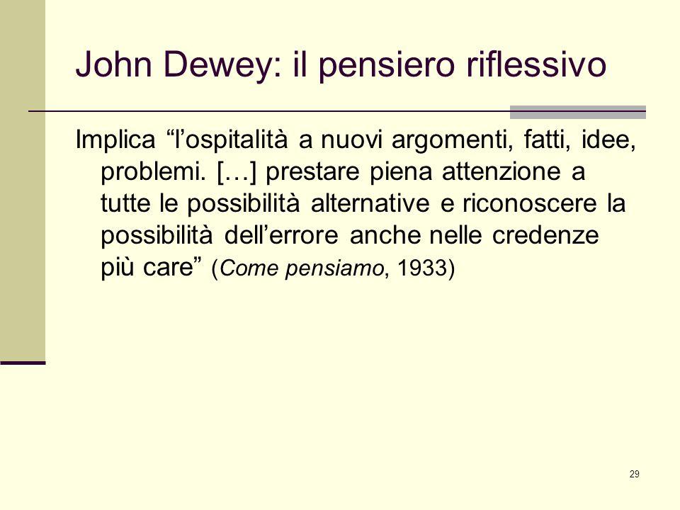 29 John Dewey: il pensiero riflessivo Implica lospitalità a nuovi argomenti, fatti, idee, problemi. […] prestare piena attenzione a tutte le possibili