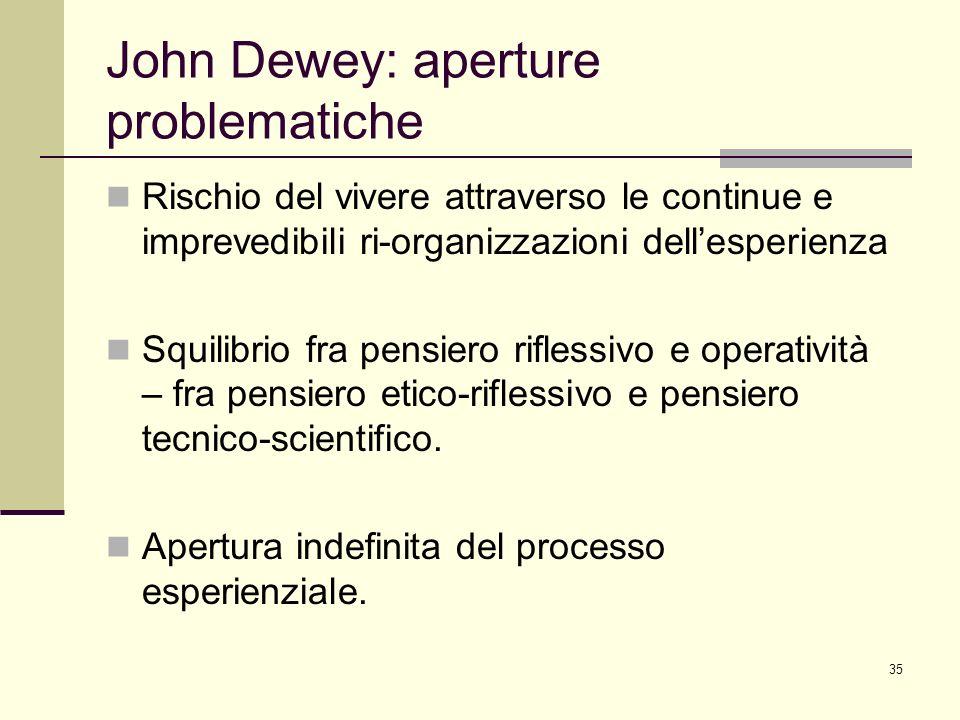 35 John Dewey: aperture problematiche Rischio del vivere attraverso le continue e imprevedibili ri-organizzazioni dellesperienza Squilibrio fra pensie