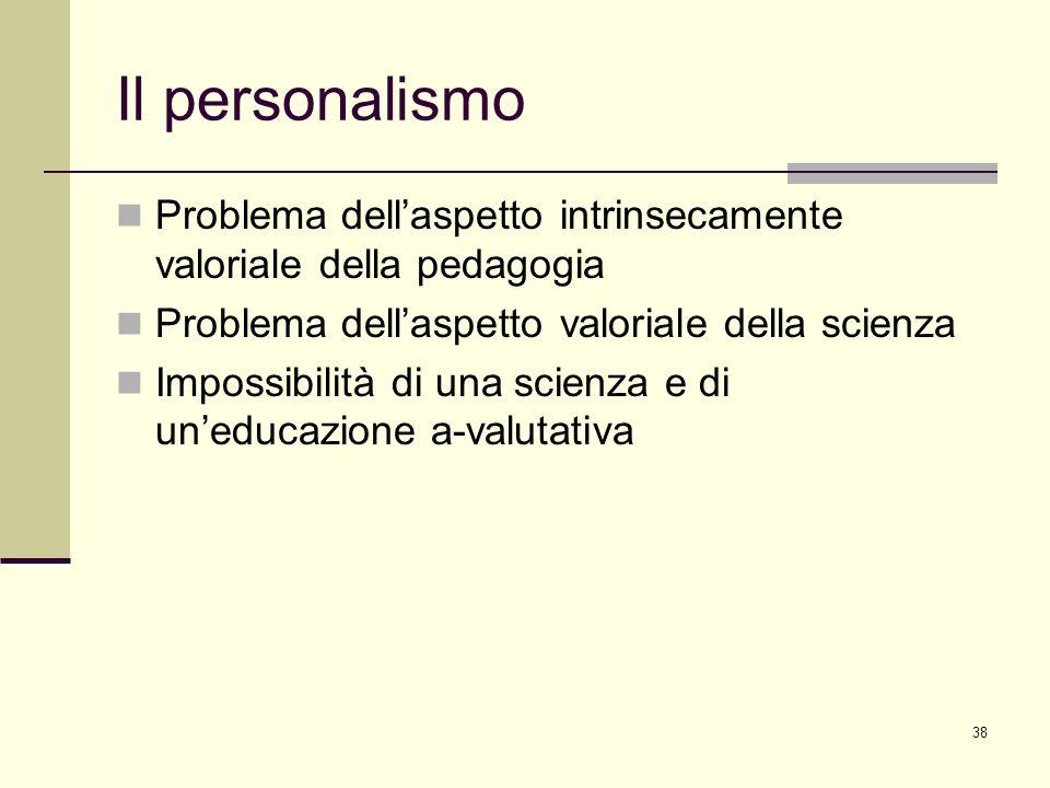 38 Il personalismo Problema dellaspetto intrinsecamente valoriale della pedagogia Problema dellaspetto valoriale della scienza Impossibilità di una sc