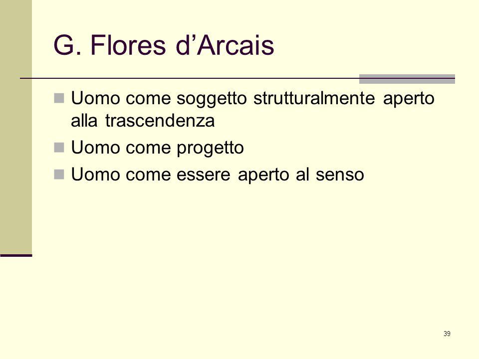 39 G. Flores dArcais Uomo come soggetto strutturalmente aperto alla trascendenza Uomo come progetto Uomo come essere aperto al senso