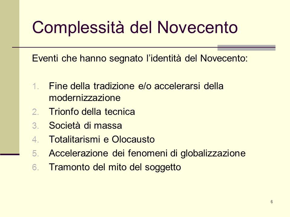 6 Complessità del Novecento Eventi che hanno segnato lidentità del Novecento: 1. Fine della tradizione e/o accelerarsi della modernizzazione 2. Trionf