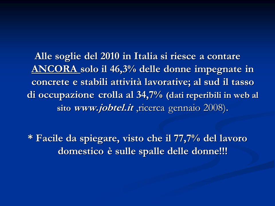 Alle soglie del 2010 in Italia si riesce a contare ANCORA solo il 46,3% delle donne impegnate in concrete e stabili attività lavorative; al sud il tasso di occupazione crolla al 34,7% (dati reperibili in web al sito www.jobtel.it,ricerca gennaio 2008).